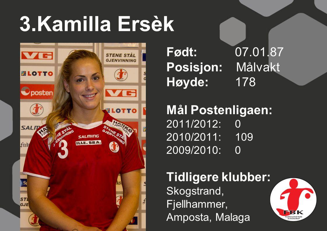 3.Kamilla Ersèk Født: 07.01.87 Posisjon: Målvakt Høyde:178 Mål Postenligaen: 2011/2012: 0 2010/2011: 109 2009/2010: 0 Tidligere klubber: Skogstrand, Fjellhammer, Amposta, Malaga