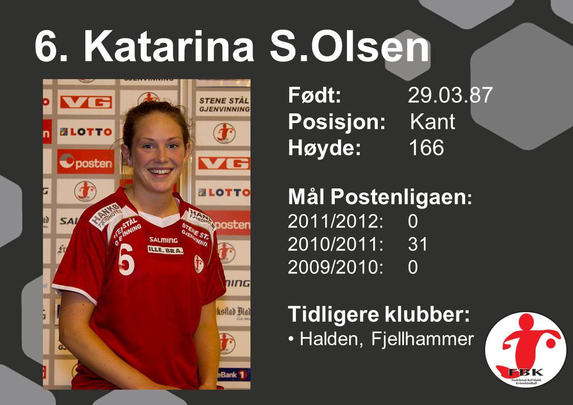 6. Katarina S.Olsen Født: 29.03.87 Posisjon: Kant Høyde:166 Mål Postenligaen : 2011/2012: 0 2010/2011: 31 2009/2010: 0 Tidligere klubber: Halden, Fjel