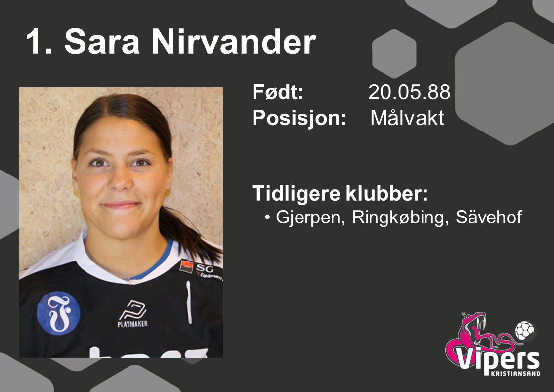 1. Sara Nirvander Født: 20.05.88 Posisjon: Målvakt Tidligere klubber: Gjerpen, Ringkøbing, Sävehof