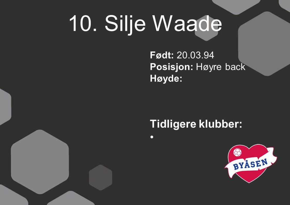 10. Silje Waade Født: 20.03.94 Posisjon: Høyre back Høyde: Tidligere klubber: