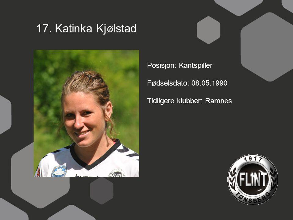 17. Katinka Kjølstad Posisjon: Kantspiller Fødselsdato: 08.05.1990 Tidligere klubber: Ramnes