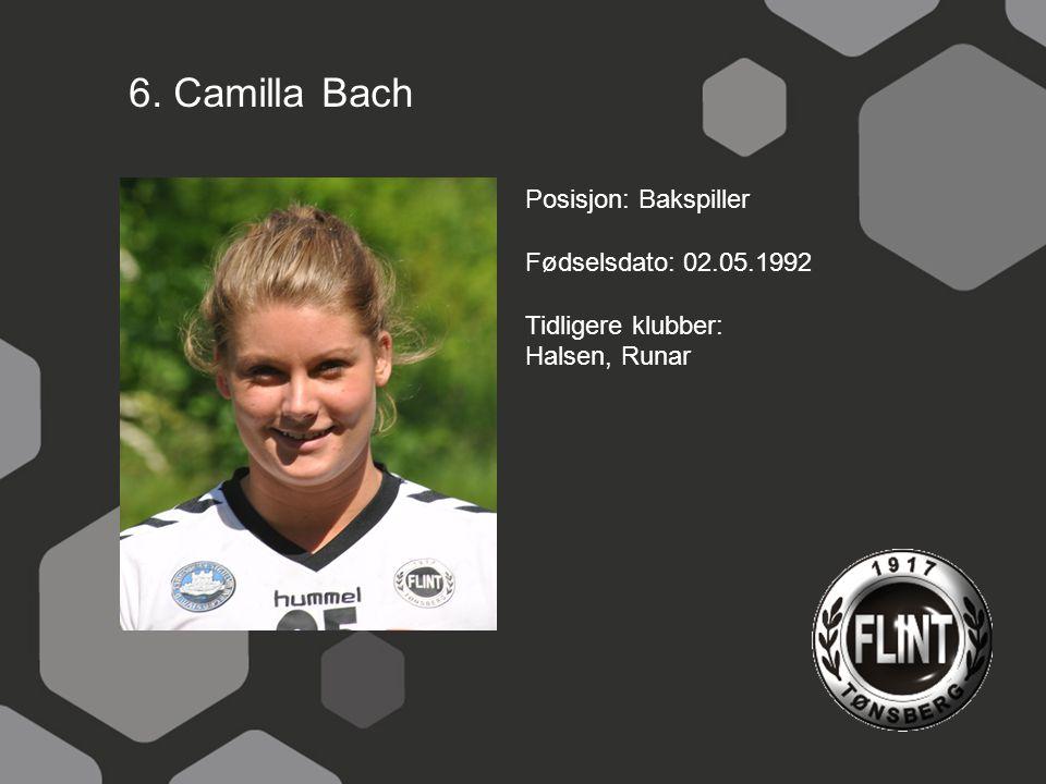 6. Camilla Bach Posisjon: Bakspiller Fødselsdato: 02.05.1992 Tidligere klubber: Halsen, Runar