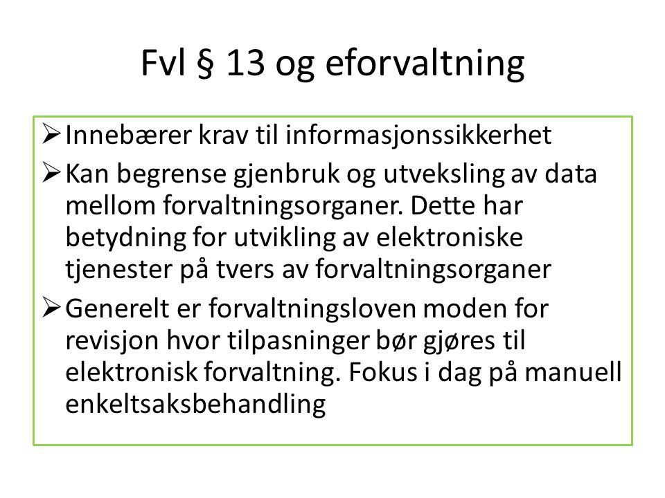 Fvl § 13 og eforvaltning  Innebærer krav til informasjonssikkerhet  Kan begrense gjenbruk og utveksling av data mellom forvaltningsorganer. Dette ha