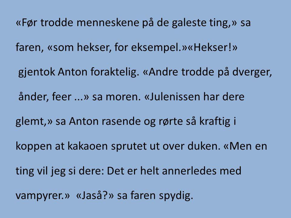 «Før trodde menneskene på de galeste ting,» sa faren, «som hekser, for eksempel.»«Hekser!» gjentok Anton foraktelig.