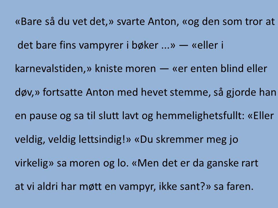 «Bare så du vet det,» svarte Anton, «og den som tror at det bare fins vampyrer i bøker...» — «eller i karnevalstiden,» kniste moren — «er enten blind eller døv,» fortsatte Anton med hevet stemme, så gjorde han en pause og sa til slutt lavt og hemmelighetsfullt: «Eller veldig, veldig lettsindig!» «Du skremmer meg jo virkelig» sa moren og lo.