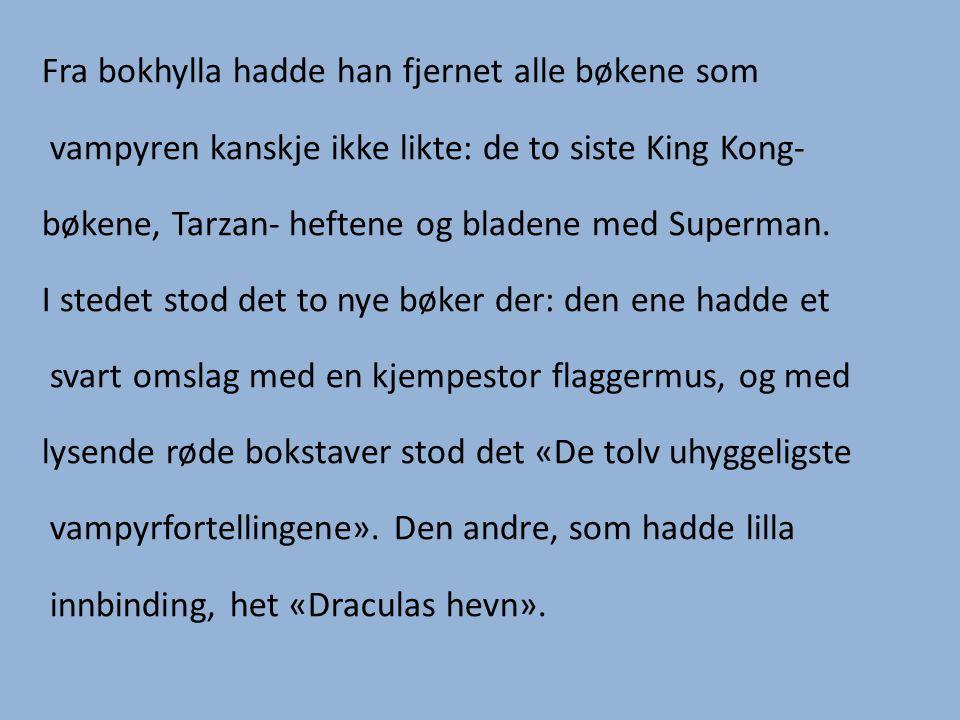 Fra bokhylla hadde han fjernet alle bøkene som vampyren kanskje ikke likte: de to siste King Kong- bøkene, Tarzan- heftene og bladene med Superman. I
