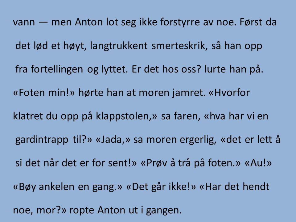 vann — men Anton lot seg ikke forstyrre av noe. Først da det lød et høyt, langtrukkent smerteskrik, så han opp fra fortellingen og lyttet. Er det hos