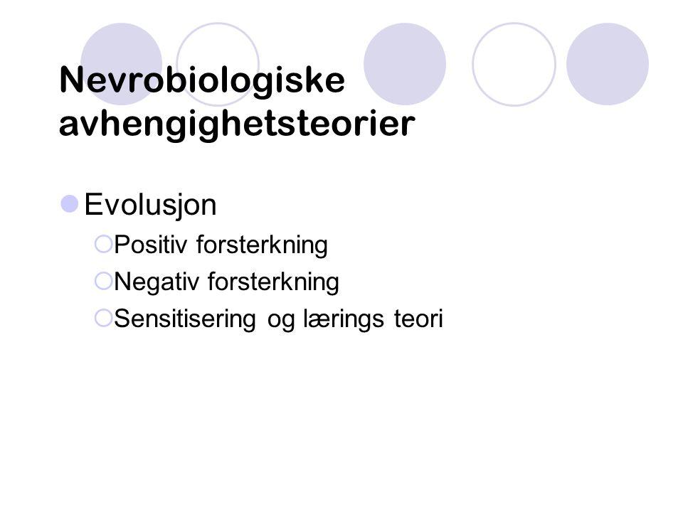 Nevrobiologiske avhengighetsteorier Evolusjon  Positiv forsterkning  Negativ forsterkning  Sensitisering og lærings teori