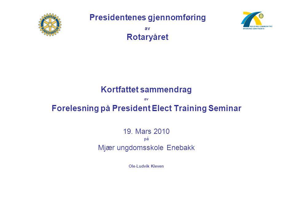 Presidentenes gjennomføring av Rotaryåret Kortfattet sammendrag av Forelesning på President Elect Training Seminar 19. Mars 2010 på Mjær ungdomsskole