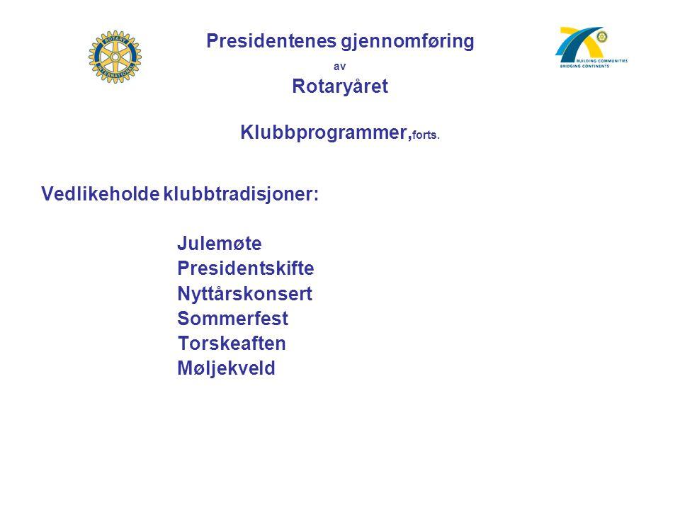 Presidentenes gjennomføring av Rotaryåret Klubbprogrammer, forts. Vedlikeholde klubbtradisjoner: Julemøte Presidentskifte Nyttårskonsert Sommerfest To