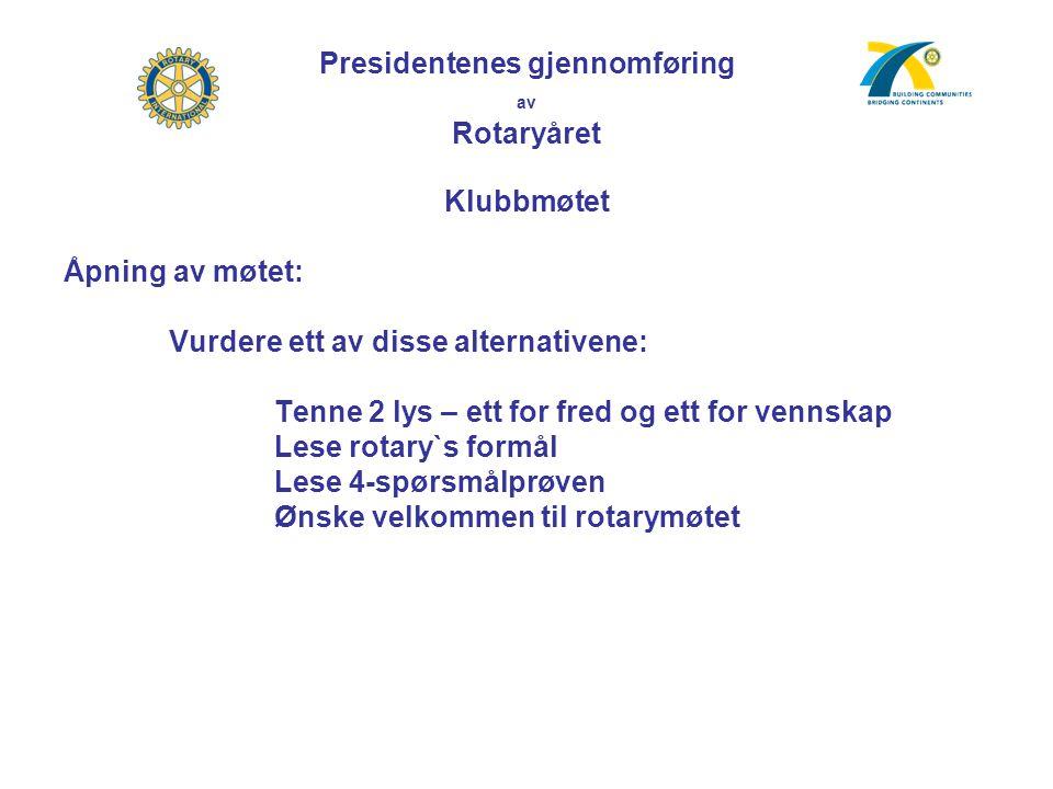 Presidentenes gjennomføring av Rotaryåret Klubbmøtet Åpning av møtet: Vurdere ett av disse alternativene: Tenne 2 lys – ett for fred og ett for vennskap Lese rotary`s formål Lese 4-spørsmålprøven Ønske velkommen til rotarymøtet