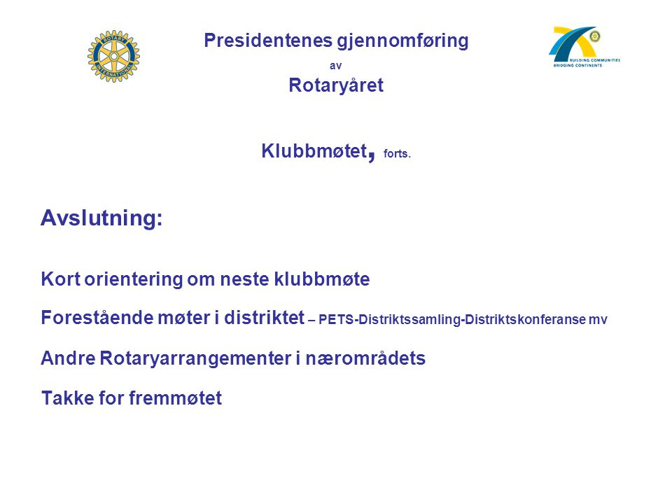 Presidentenes gjennomføring av Rotaryåret Klubbmøtet, forts. Avslutning: Kort orientering om neste klubbmøte Forestående møter i distriktet – PETS-Dis