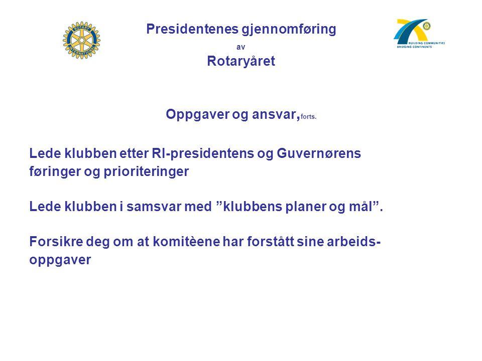 Presidentenes gjennomføring av Rotaryåret Oppgaver og ansvar, forts. Lede klubben etter RI-presidentens og Guvernørens føringer og prioriteringer Lede