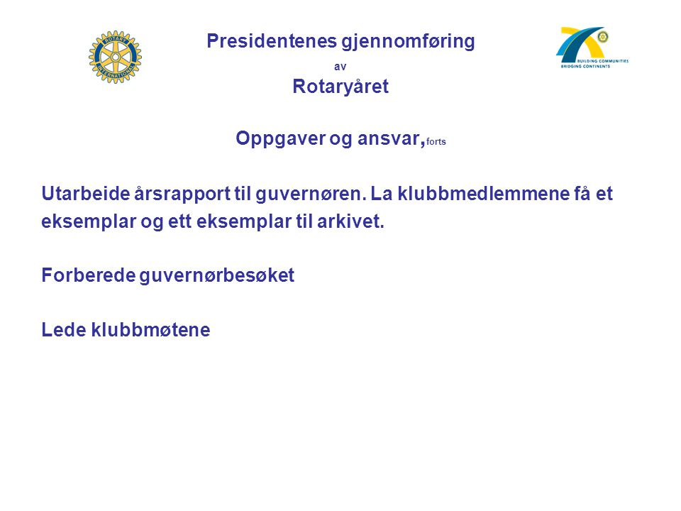 Presidentenes gjennomføring av Rotaryåret Oppgaver og ansvar, forts Utarbeide årsrapport til guvernøren. La klubbmedlemmene få et eksemplar og ett eks