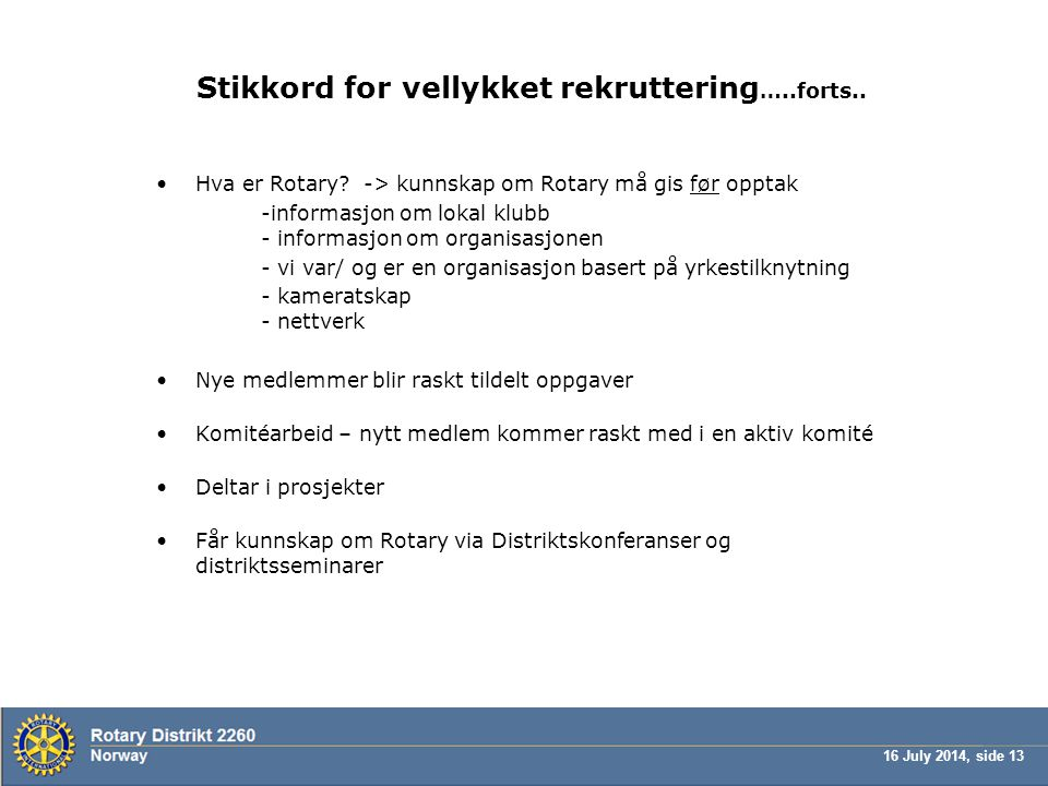 16 July 2014, side 13 Stikkord for vellykket rekruttering …..forts.. Hva er Rotary? -> kunnskap om Rotary må gis før opptak -informasjon om lokal klub