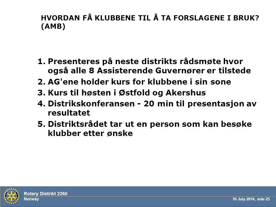 16 July 2014, side 25 HVORDAN FÅ KLUBBENE TIL Å TA FORSLAGENE I BRUK? (AMB) 1.Presenteres på neste distrikts rådsmøte hvor også alle 8 Assisterende Gu