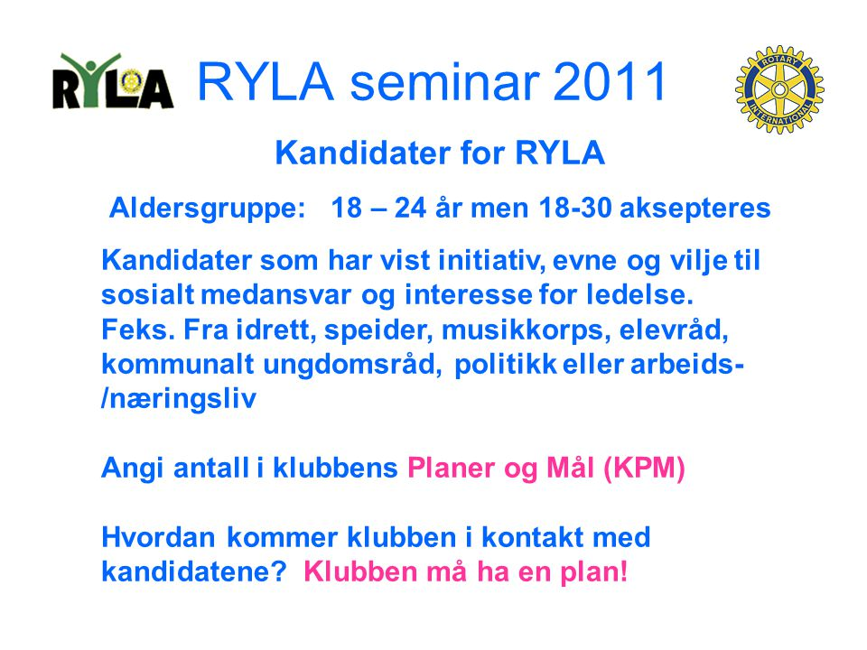 RYLA seminar 2011 Kandidater for RYLA Aldersgruppe: 18 – 24 år men 18-30 aksepteres Kandidater som har vist initiativ, evne og vilje til sosialt medansvar og interesse for ledelse.