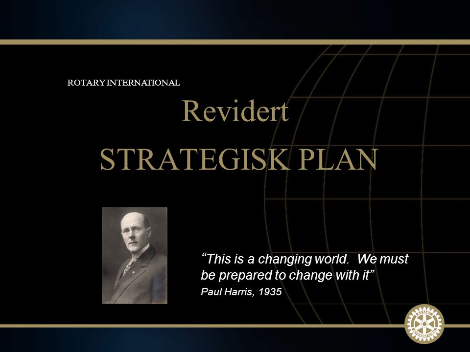 "1 March 2010 STRATEGISK PLAN Revidert ROTARY INTERNATIONAL "" This is a changing world. We must be prepared to change with it"" Paul Harris, 1935"