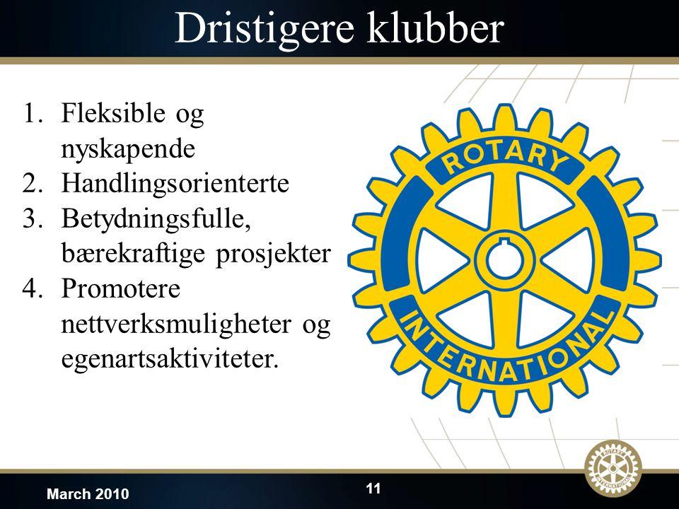 11 March 2010 Dristigere klubber 1.Fleksible og nyskapende 2.Handlingsorienterte 3.Betydningsfulle, bærekraftige prosjekter 4.Promotere nettverksmuligheter og egenartsaktiviteter.