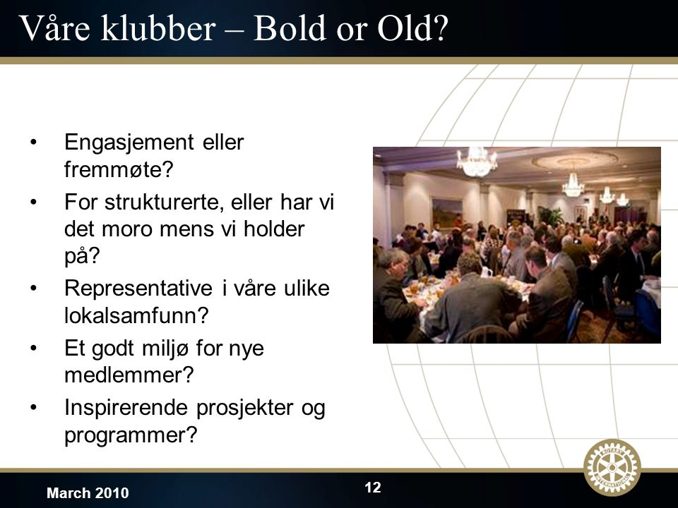 12 March 2010 Våre klubber – Bold or Old? Engasjement eller fremmøte? For strukturerte, eller har vi det moro mens vi holder på? Representative i våre