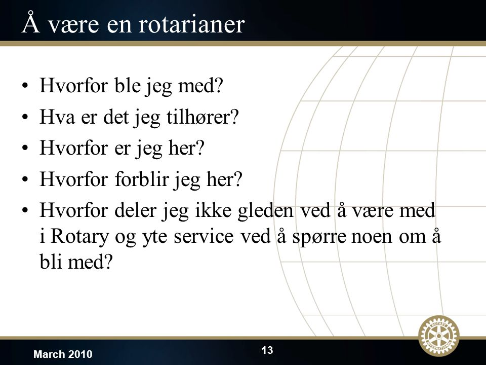 13 March 2010 Å være en rotarianer Hvorfor ble jeg med? Hva er det jeg tilhører? Hvorfor er jeg her? Hvorfor forblir jeg her? Hvorfor deler jeg ikke g
