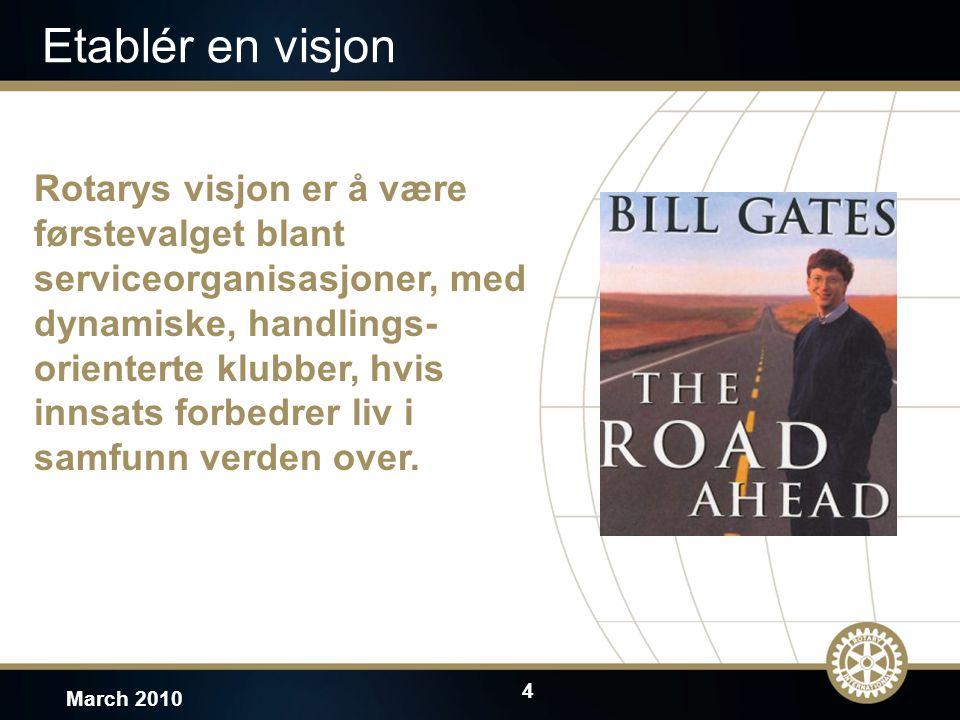 4 March 2010 Etablér en visjon Rotarys visjon er å være førstevalget blant serviceorganisasjoner, med dynamiske, handlings- orienterte klubber, hvis innsats forbedrer liv i samfunn verden over.