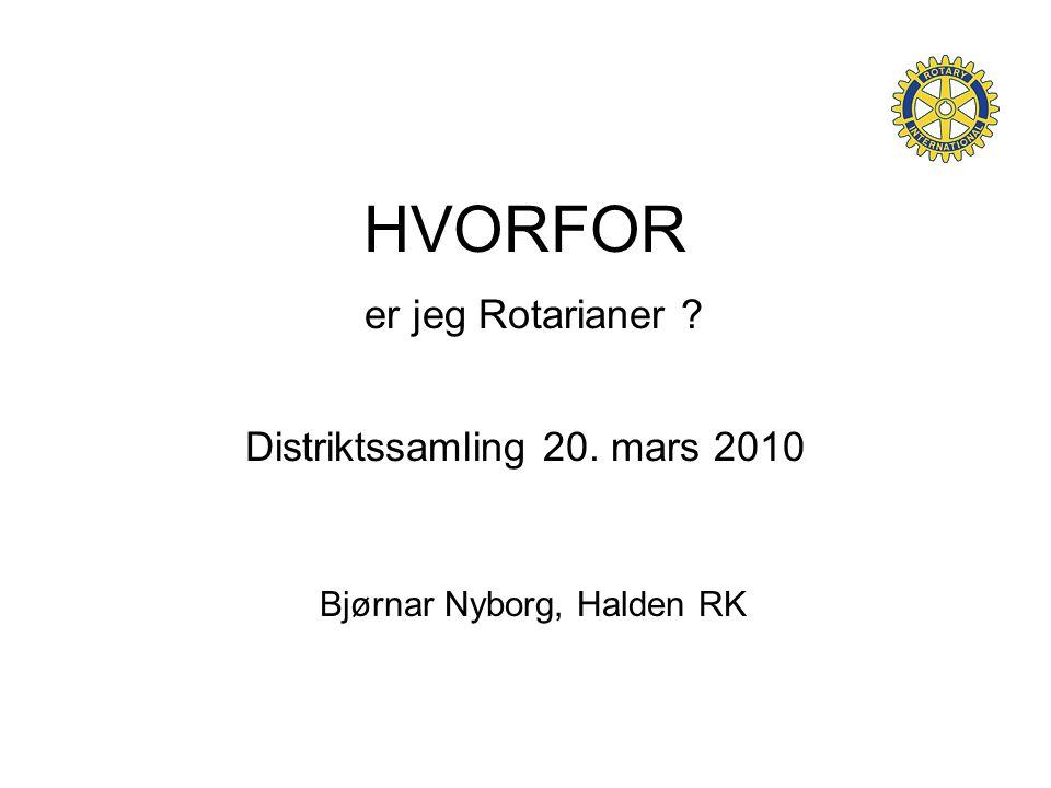 HVORFOR er jeg Rotarianer ? Distriktssamling 20. mars 2010 Bjørnar Nyborg, Halden RK