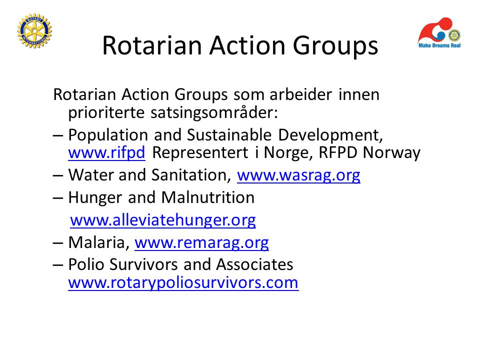 Rotarian Action Groups Rotarian Action Groups som arbeider innen prioriterte satsingsområder: – Population and Sustainable Development, www.rifpd Representert i Norge, RFPD Norway www.rifpd – Water and Sanitation, www.wasrag.orgwww.wasrag.org – Hunger and Malnutrition www.alleviatehunger.org – Malaria, www.remarag.orgwww.remarag.org – Polio Survivors and Associates www.rotarypoliosurvivors.com www.rotarypoliosurvivors.com