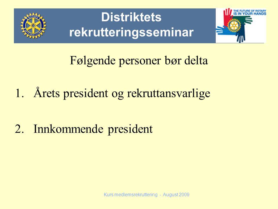 Følgende personer bør delta 1.Årets president og rekruttansvarlige 2.Innkommende president Kurs medlemsrekruttering - August 2009 Distriktets rekrutte