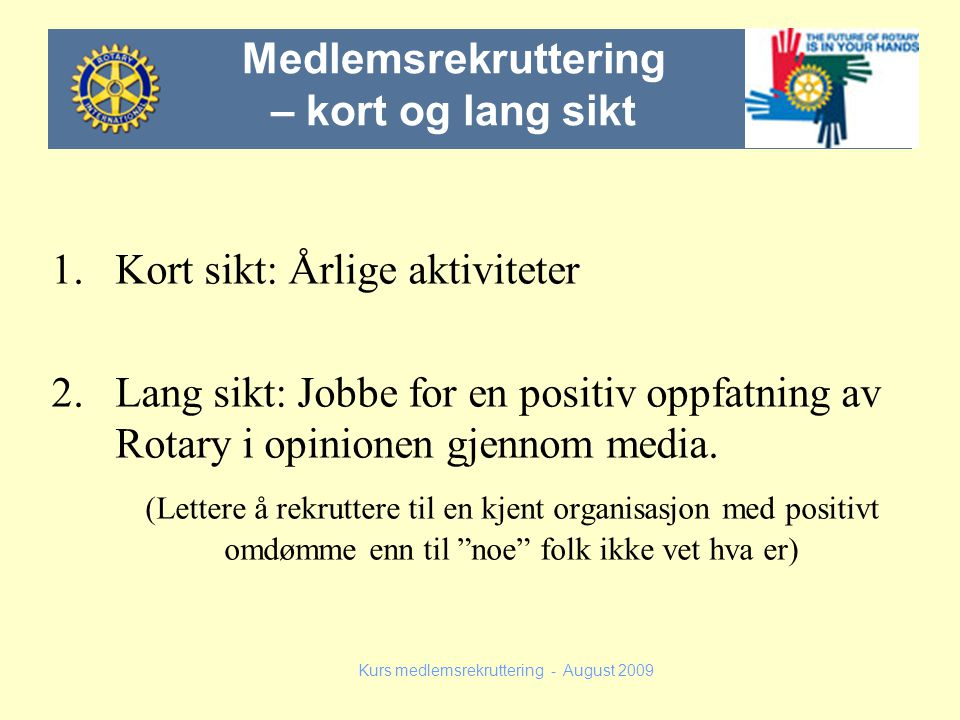 1.Kort sikt: Årlige aktiviteter 2.Lang sikt: Jobbe for en positiv oppfatning av Rotary i opinionen gjennom media. (Lettere å rekruttere til en kjent o