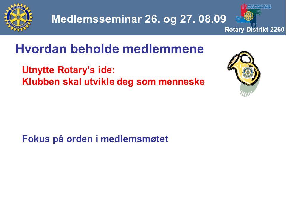 Rotary Distrikt 2260 Medlemsseminar 26. og 27. 08.09 Hvordan beholde medlemmene Utnytte Rotary's ide: Klubben skal utvikle deg som menneske Fokus på o