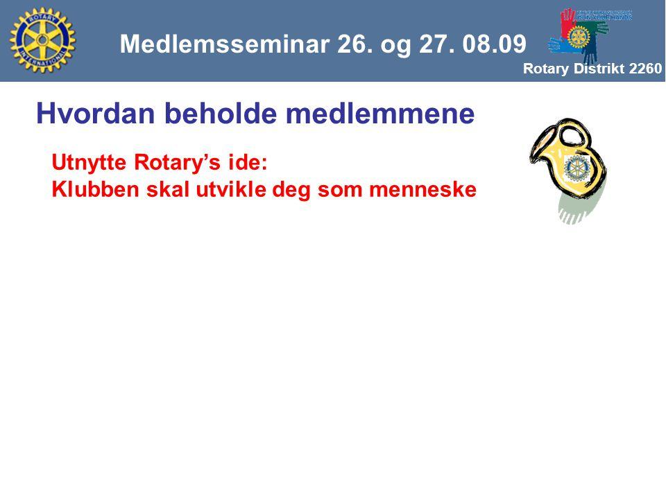 Rotary Distrikt 2260 Medlemsseminar 26. og 27. 08.09 Hvordan beholde medlemmene Utnytte Rotary's ide: Klubben skal utvikle deg som menneske
