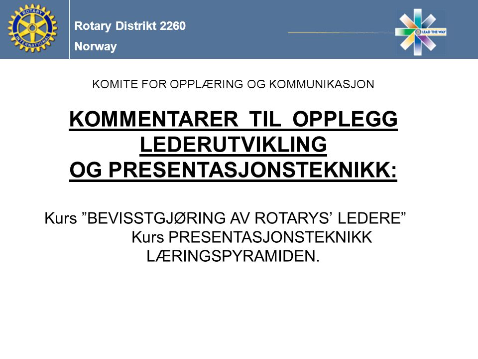 Norway Rotary Distrikt 2260 KOMITE FOR OPPLÆRING OG KOMMUNIKASJON KOMMENTARER TIL OPPLEGG LEDERUTVIKLING OG PRESENTASJONSTEKNIKK: Kurs BEVISSTGJØRING AV ROTARYS' LEDERE Kurs PRESENTASJONSTEKNIKK LÆRINGSPYRAMIDEN.