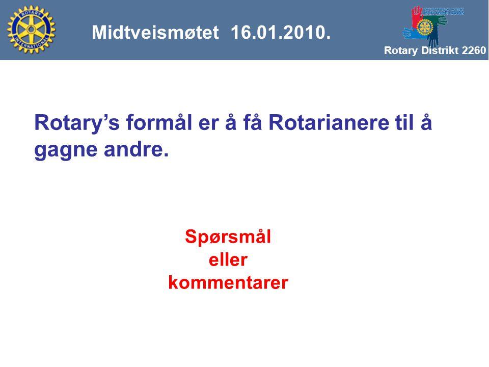Rotary Distrikt 2260 Midtveismøtet 16.01.2010. Rotary's formål er å få Rotarianere til å gagne andre. Spørsmål eller kommentarer