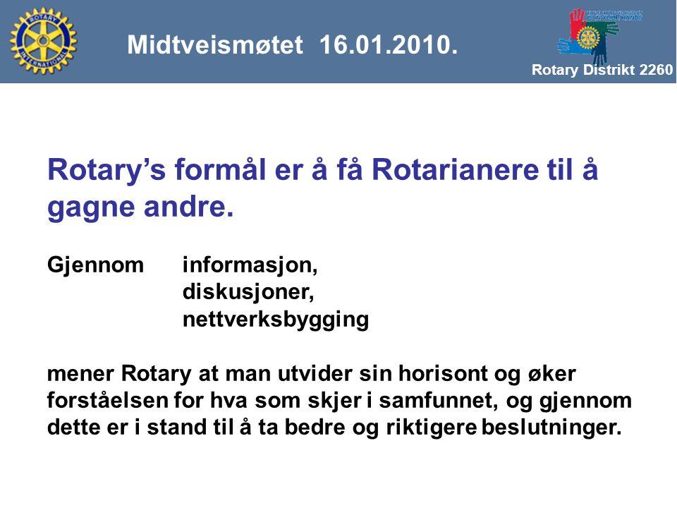 Rotary Distrikt 2260 Midtveismøtet 16.01.2010. Rotary's formål er å få Rotarianere til å gagne andre. Gjennom informasjon, diskusjoner, nettverksbyggi