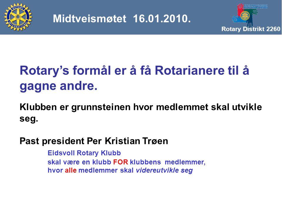 Rotary Distrikt 2260 Midtveismøtet 16.01.2010. Rotary's formål er å få Rotarianere til å gagne andre. Klubben er grunnsteinen hvor medlemmet skal utvi
