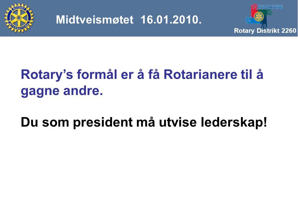 Rotary Distrikt 2260 Midtveismøtet 16.01.2010. Rotary's formål er å få Rotarianere til å gagne andre. Du som president må utvise lederskap!