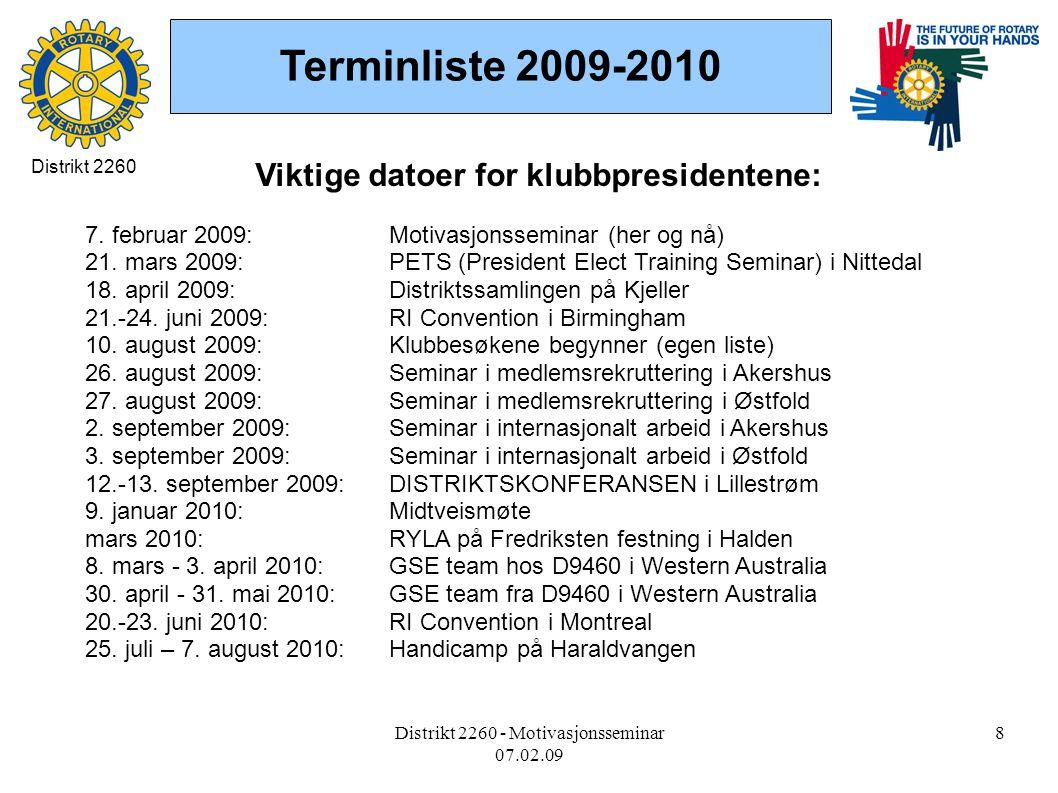 Distrikt 2260 - Motivasjonsseminar 07.02.09 8 Terminliste 2009-2010 Distrikt 2260 Viktige datoer for klubbpresidentene: 7.