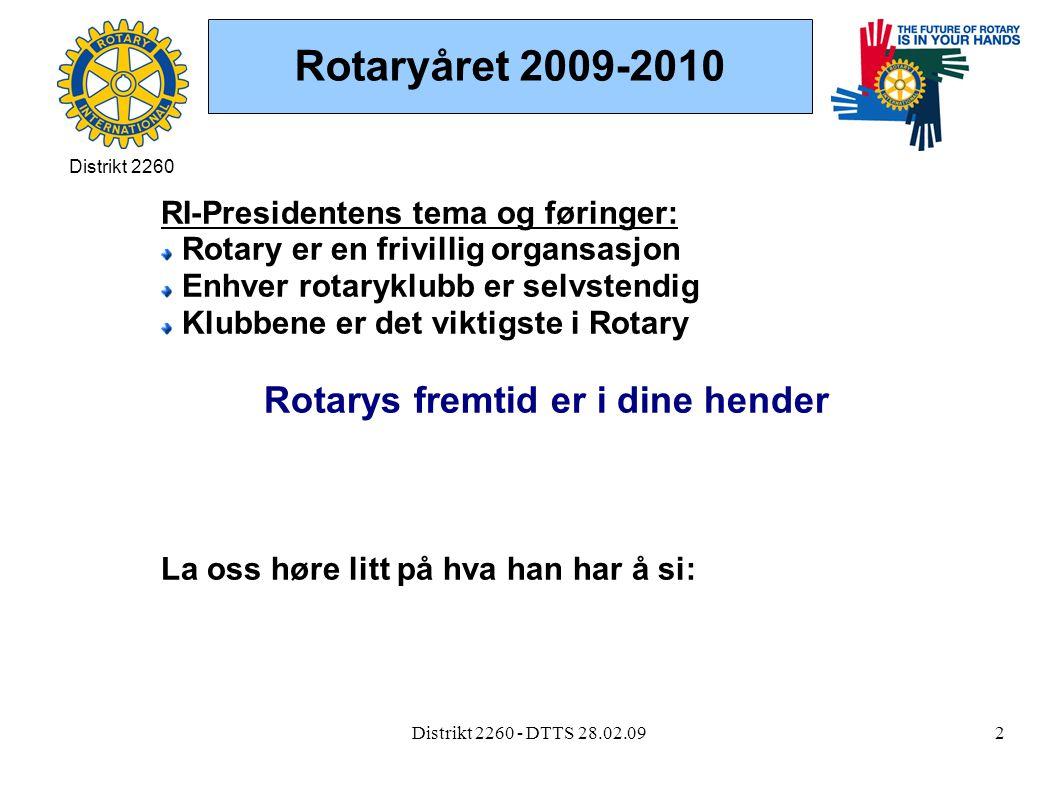 Distrikt 2260 - DTTS 28.02.092 Rotaryåret 2009-2010 RI-Presidentens tema og føringer: Rotary er en frivillig organsasjon Enhver rotaryklubb er selvstendig Klubbene er det viktigste i Rotary Rotarys fremtid er i dine hender La oss høre litt på hva han har å si: Distrikt 2260