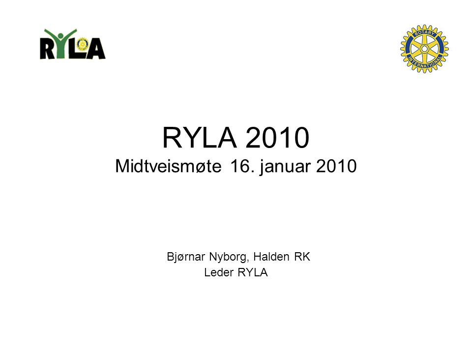 RYLA 2010 Midtveismøte 16. januar 2010 Bjørnar Nyborg, Halden RK Leder RYLA