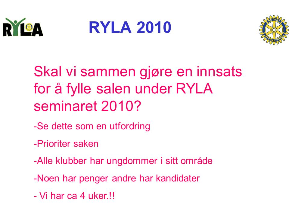 RYLA 2010 Skal vi sammen gjøre en innsats for å fylle salen under RYLA seminaret 2010? -Se dette som en utfordring -Prioriter saken -Alle klubber har