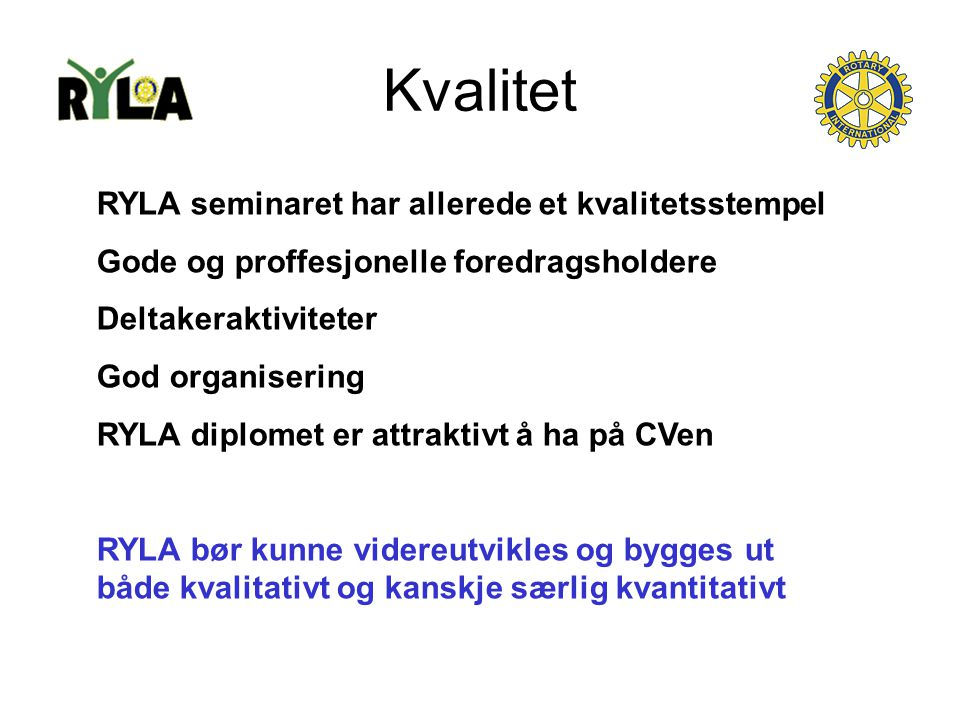 Kvalitet RYLA seminaret har allerede et kvalitetsstempel Gode og proffesjonelle foredragsholdere Deltakeraktiviteter God organisering RYLA diplomet er