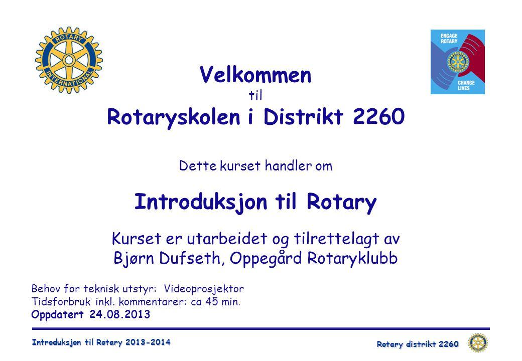Rotary distrikt 2260 Introduksjon til Rotary 2013-2014 Behov for teknisk utstyr: Videoprosjektor Tidsforbruk inkl. kommentarer: ca 45 min. Oppdatert 2