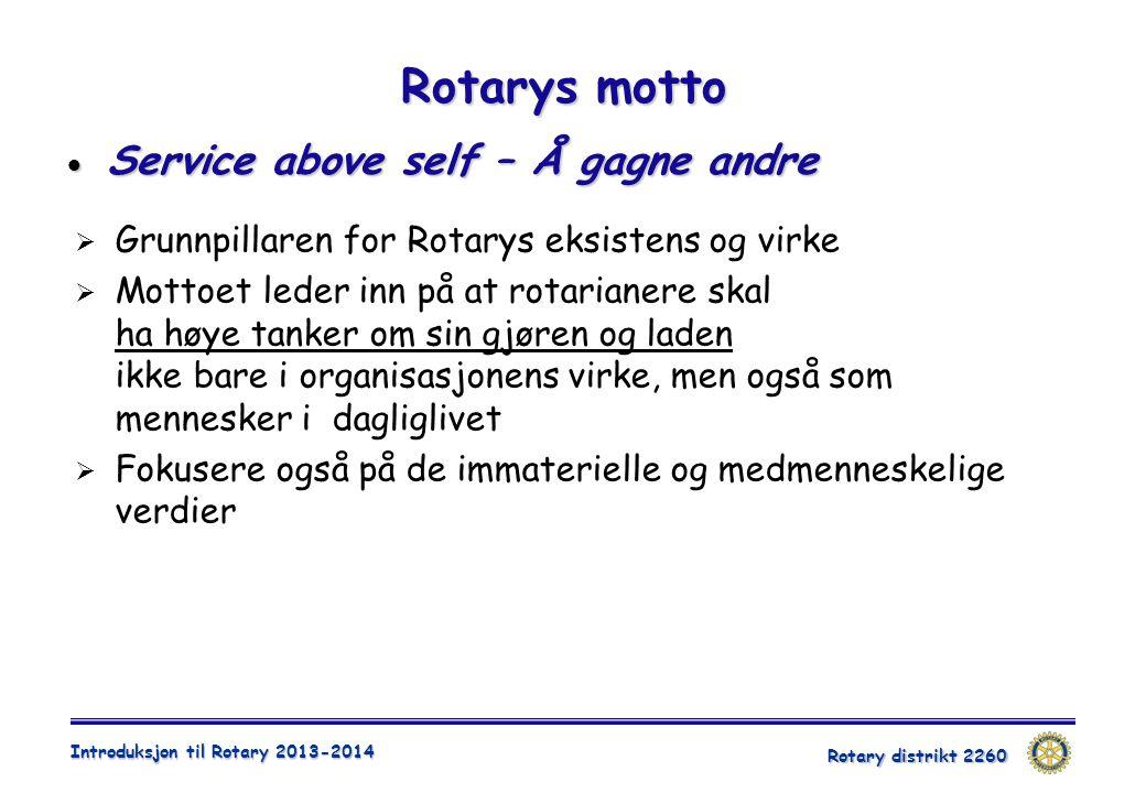 Rotary distrikt 2260 Introduksjon til Rotary 2013-2014 Rotarys motto  Service above self – Å gagne andre  Grunnpillaren for Rotarys eksistens og vir
