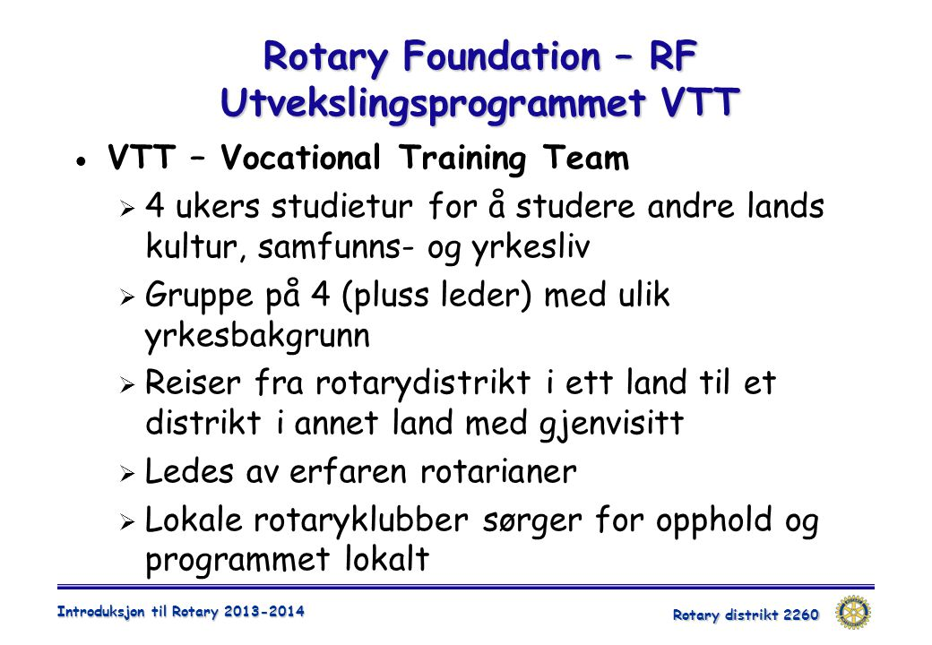 Rotary distrikt 2260 Introduksjon til Rotary 2013-2014 Rotary Foundation – RF Utvekslingsprogrammet VTT  VTT – Vocational Training Team  4 ukers stu
