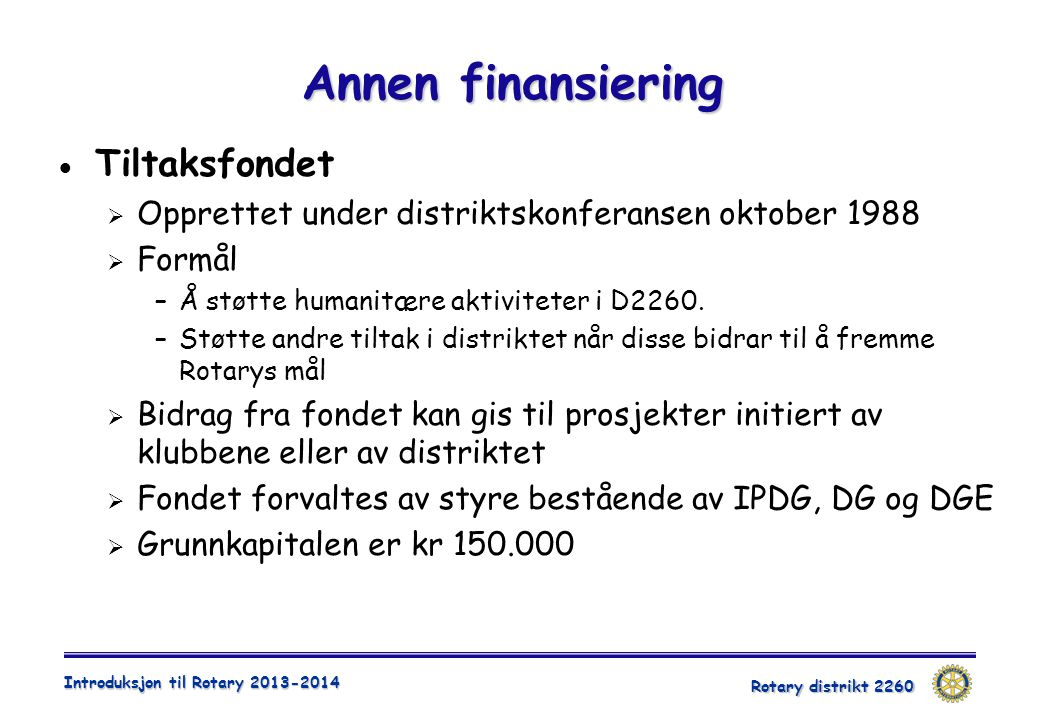 Rotary distrikt 2260 Introduksjon til Rotary 2013-2014 Annen finansiering  Tiltaksfondet  Opprettet under distriktskonferansen oktober 1988  Formål
