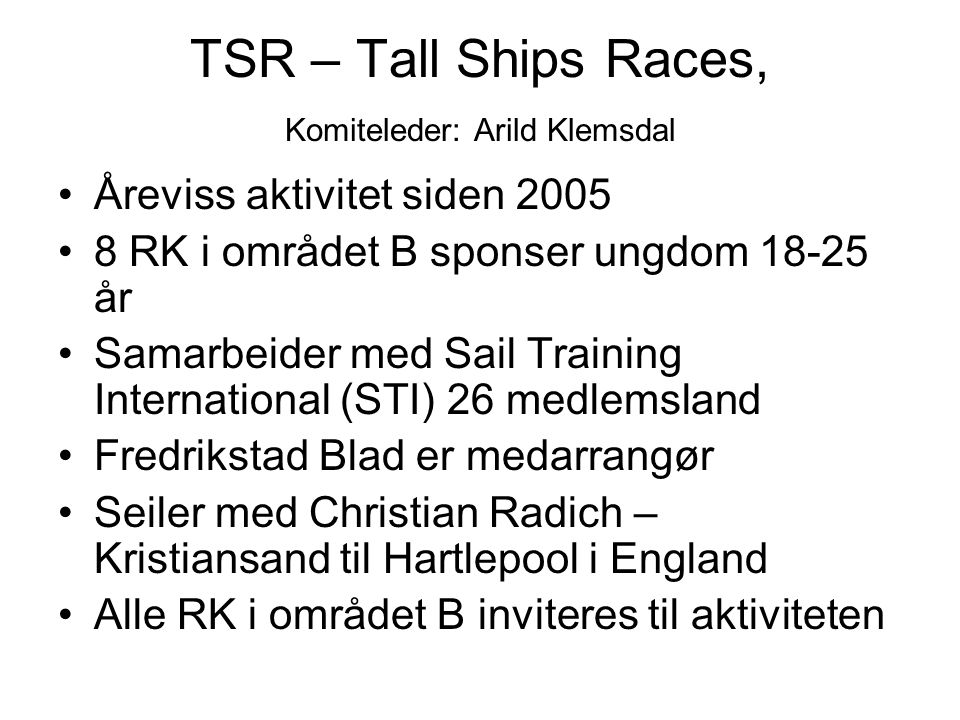 TSR – Tall Ships Races, Komiteleder: Arild Klemsdal Åreviss aktivitet siden 2005 8 RK i området B sponser ungdom 18-25 år Samarbeider med Sail Trainin