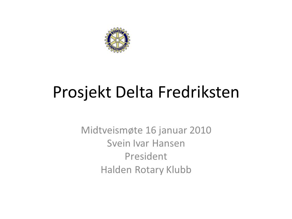 Prosjekt Delta Fredriksten Midtveismøte 16 januar 2010 Svein Ivar Hansen President Halden Rotary Klubb