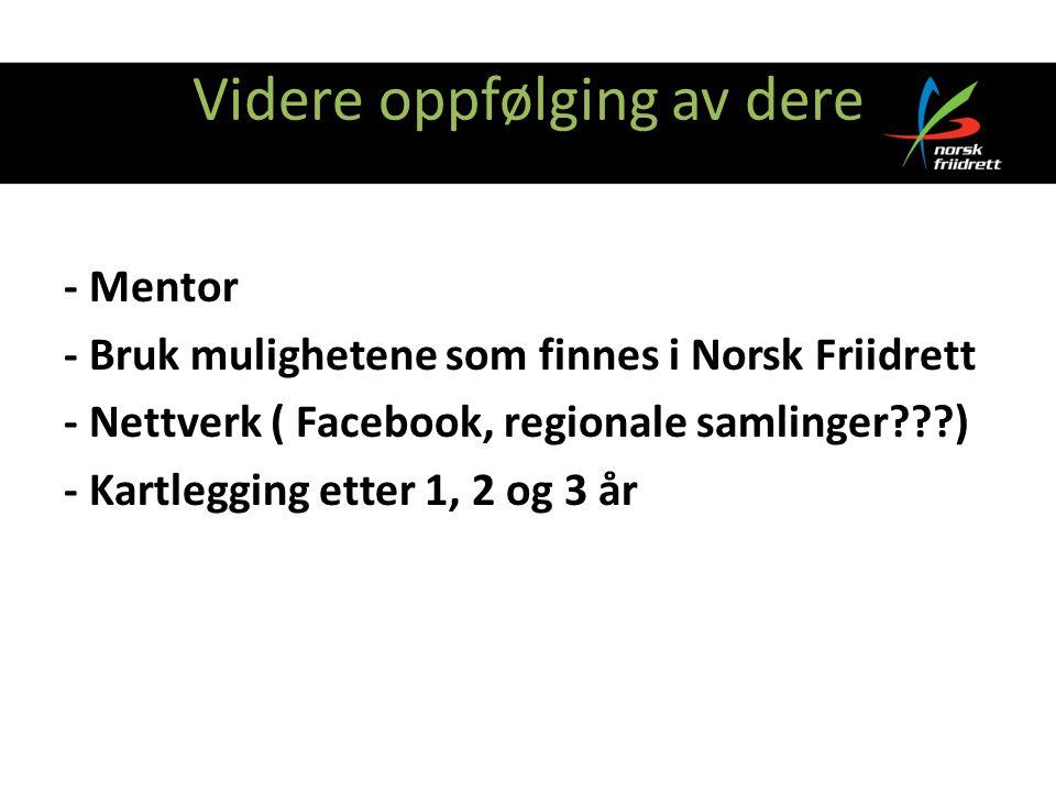Videre oppfølging av dere - Mentor - Bruk mulighetene som finnes i Norsk Friidrett - Nettverk ( Facebook, regionale samlinger ) - Kartlegging etter 1, 2 og 3 år