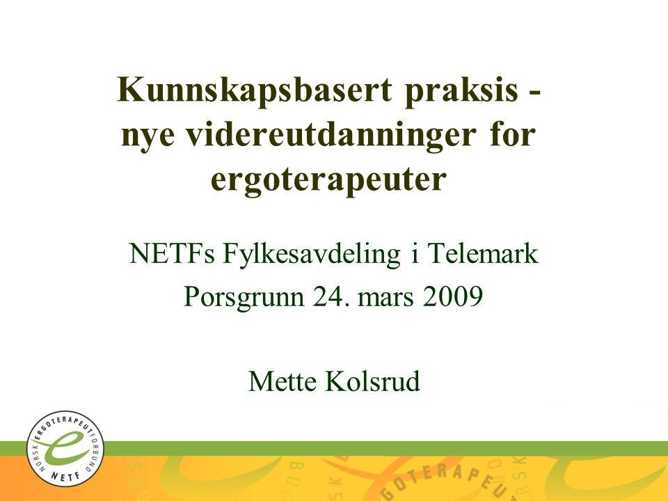 Kunnskapsbasert praksis - nye videreutdanninger for ergoterapeuter NETFs Fylkesavdeling i Telemark Porsgrunn 24.